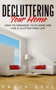 Decluttering Your Home: How to Organize Your Home and Live a Clutter-Free Life