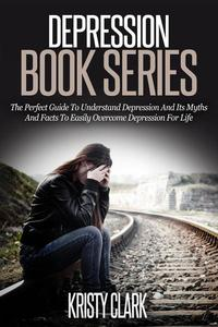 Depression Book Series - The Perfect Guide To Understand Depression And Its Myths And Facts To Easily Overcome Depression For Life.