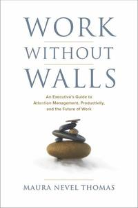 Work Without Walls, An Executive's Guide to Attention Management, Productivity, and the Future of Work
