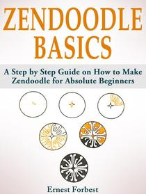 Zendoodle Basics: A Step by Step Guide on How to Make Zendoodle for Absolute Beginners