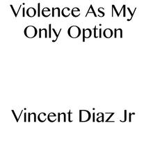 Violence As My Only Option