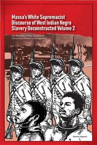Massa's White Supremacist Discourse of West Indian Negro Slavery Deconstructed Volume 2