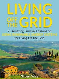 Living off the Grid: 25 Amazing Survival Lessons on Using Renewable Energy Systems for Living Off the Grid