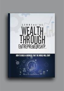 Commanding Wealth Through Entrepreneurship...How To Build A Business That The World Will Envy