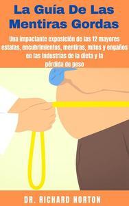 La Guía De Las Mentiras Gordas: Una impactante exposición de las 12 mayores estafas, encubrimientos, mentiras, mitos y engaños en las industrias de la dieta y la pérdida de peso
