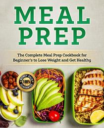 Meal Prep: The Complete Healthy Meal Prep Cookbook for Beginners to Lose Weight and Get Healthy (Healthy and Ready to Go Meals, Save Your Time and Get Healthier)