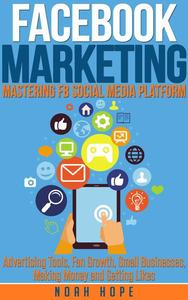Facebook Marketing: Mastering FB Social Media Platform Advertising Tools, Fan Growth, Small Businesses, Making Money and Getting Likes