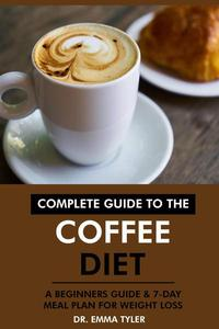Complete Guide to the Coffee Diet: A Beginners Guide & 7-Day Meal Plan for Weight Loss