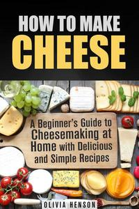 How to Make Cheese: A Beginner's Guide to Cheesemaking at Home with Delicious and Simple Recipes