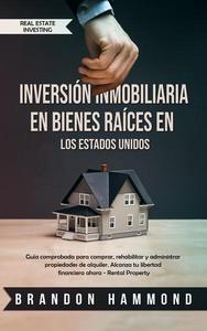 Inversión Inmobiliaria en Bienes Raíces en los Estados Unidos: Guía comprobada para comprar, rehabilitar y administrar propiedades de alquiler. Alcanza tu libertad financiera ahora - Rental Property