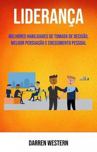 Liderança: Melhores Habilidades De Tomada De Decisão, Melhor Persuasão E Crescimento Pessoal