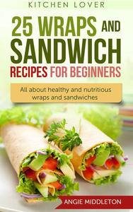 25 Wraps and Sandwich Recipes for Beginners : All About Healthy and Nutritious Wraps and Sandwiches