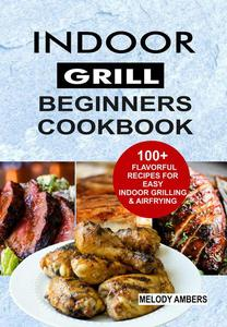 Indoor Grill Beginners Cookbook: 100+ Flavorful Recipes For Easy Indoor Grilling & Airfrying
