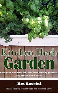 Kitchen Herb Garden: Grow Your Own Herbs For Fresh Taste, Healing Goodness and Sustainable Lifestyle