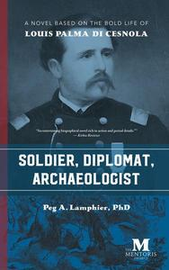 Soldier, Diplomat, Archaeologist: A Novel Based on the Bold Life of Louis Palma di Cesnola