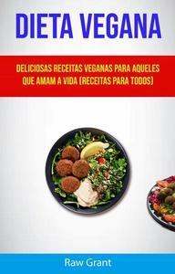 Dieta Vegana: Deliciosas Receitas Veganas Para Aqueles Que Amam A Vida (Receitas Para Todos)