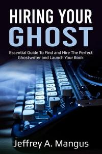 Hiring Your Ghost- Essential Guide to Find and Hire the Perfect Ghostwriter and Launch Your Book