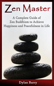 Zen Master: A Complete Guide of Zen Buddhism to Achieve Happiness and Peacefulness in Life