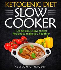 Ketogenic Diet  Slow Cooker Cookbook: 120 Delicious Slow Cooker Recipes to Make You Helthier