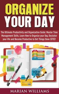 Organize Your Day: The Ultimate Productivity and Organization Guide: Master Time Management Skills, Learn How to Organize your Day, Declutter your Life and Become Productive to Get Things Done (GTD)!