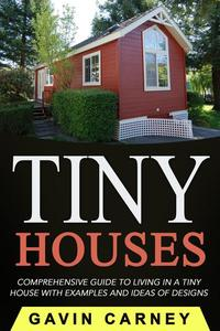 Tiny Houses: A Comprehensive Guide to Living in a Tiny House with Examples and Ideas of Designs