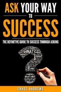 Ask Your Way to Success - The Definitive Guide to Success Through Asking: How to Transform Your Life by Learning the Art of Asking