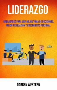 Liderazgo: Habilidades Para Una Mejor Toma De Decisiones, Mejor Persuasión Y Crecimiento Personal
