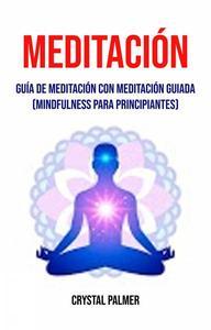Meditación: Guía de meditación con meditación guiada (Mindfulness para principiantes)