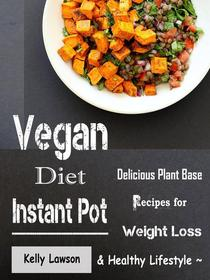 Vegan Diet Instant Pot - Delicious Plant Base Recipes for Weight Loss and Healthy Lifestyle