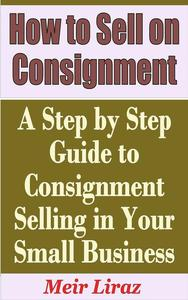 How to Sell on Consignment: A Step by Step Guide to Consignment Selling in Your Small Business