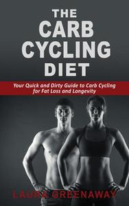 The Carb Cycling Diet: Your Quick and Dirty Guide to Carb Cycling for Fat Loss and Longevity