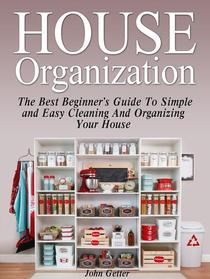 House Organization: The Best Beginner's Guide To Simple and Easy Cleaning And Organizing Your House