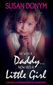 He Was a Daddy... Now He's a Little Girl: A Novella of Transgender Age Regression