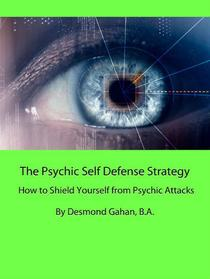 The Psychic Self Defense Strategy: How to Shield Yourself from Psychic Attacks