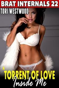 A Torrent Of Love Inside Me : Brat Internals 22 (Breeding Erotica Virgin Erotica First Time Erotica Pregnancy Erotica Age Gap Erotica)