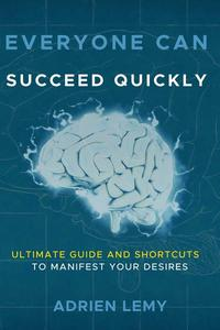 Everyone Can Succeed Quickly Ultimate Guide and Shortcuts to Manifest Your Desires