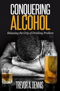 Conquering  Alcohol :  Releasing The Grip of Drinking Problem