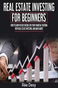 Real Estate Investing For Beginners: How to earn passive income for your financial freedom with Real Estate Investing, and much more!
