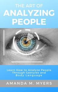 The Art of Analyzing People: Learn How to Analyze People Through Gestures and Body Language