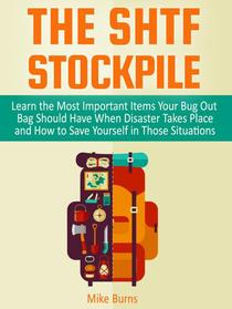 The Shtf Stockpile: Learn the Most Important Items Your Bug Out Bag Should Have When Disaster Takes Place and How to Save Yourself in Those Situations