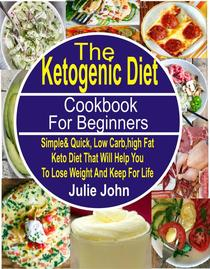The Ketogenic Diet Cookbook For Beginners Simple & Quick, Low Carb, High Fat Keto Diet That Will Help You To Lose Weight And Keep Fit For Life