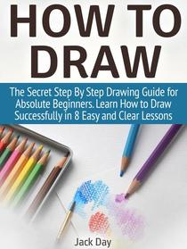 How to Draw: The Secret Step By Step Drawing Guide for Absolute Beginners. Learn How to Draw Successfully in 8 Easy and Clear Lessons