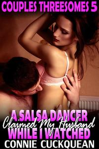 A Salsa Dancer Claimed My Husband While I Watched : Couples Threesomes 5