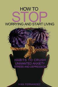 How to Stop Worrying and Start Living: Habits to Crush Unwanted Anxiety, Stress and Depression