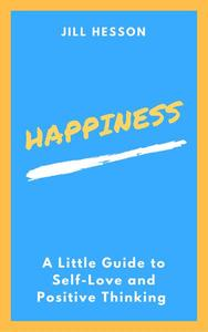 Happiness: A Little Guide to Self-Love and Positive Thinking