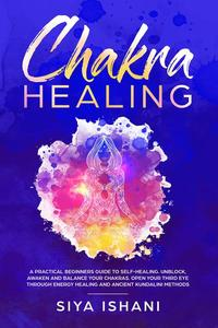 Chakra Healing: A Practical Beginners guide to Self-Healing. Unblock, Awaken and Balance Your Chakras. Open your Third Eye through Energy Healing and Ancient Kundalini methods
