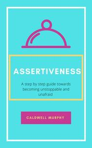 Assertiveness: A Step by Step Guide Towards Becoming Unstoppable and Unafraid