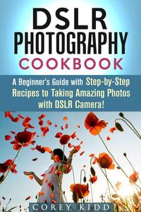 DSLR Photography Cookbook: A Beginner's Guide with Step-by-Step Recipes to Taking Amazing Photos with DSLR Camera!