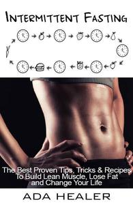 Intermittent Fasting. The Best Proven Tips, Tricks & Recipes To Build Lean Muscle, Lose Fat and Change Your Life