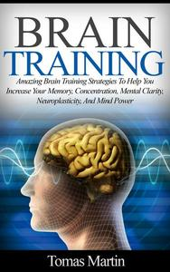 Brain Training: Amazing Brain Training Strategies To Help You Increase Your Memory, Concentration, Mental Clarity, Neuroplasticity, And Mind Power